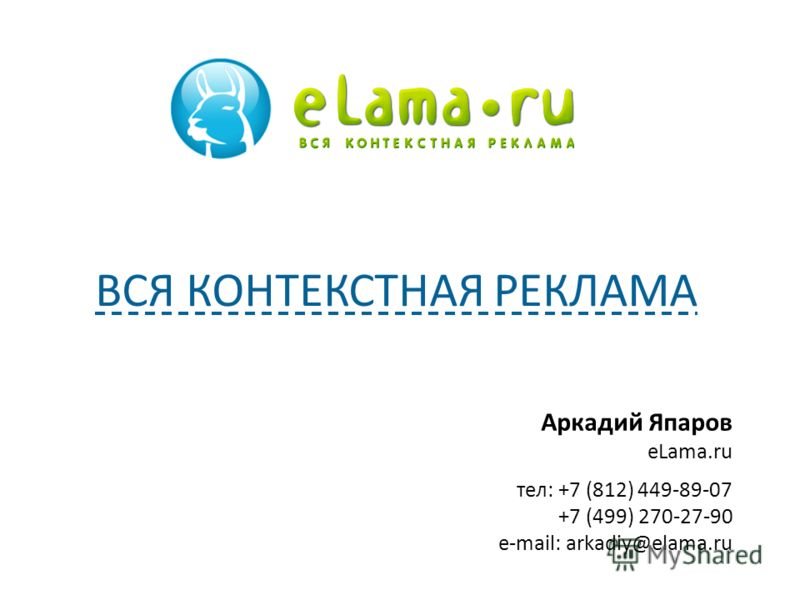 Аркадий Япаров eLama.ru тел: +7 (812) 449-89-07 +7 (499) 270-27-90 e-mail: arkadiy@elama.ru ВСЯ КОНТЕКСТНАЯ РЕКЛАМА