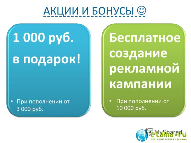 АКЦИИ И БОНУСЫ Предмет 1 Отметка 1 Отметка 2 Бесплатное создание рекламной кампании При пополнении от 10 000 руб. 1 000 руб. в подарок! При пополнении от 3 000 руб.