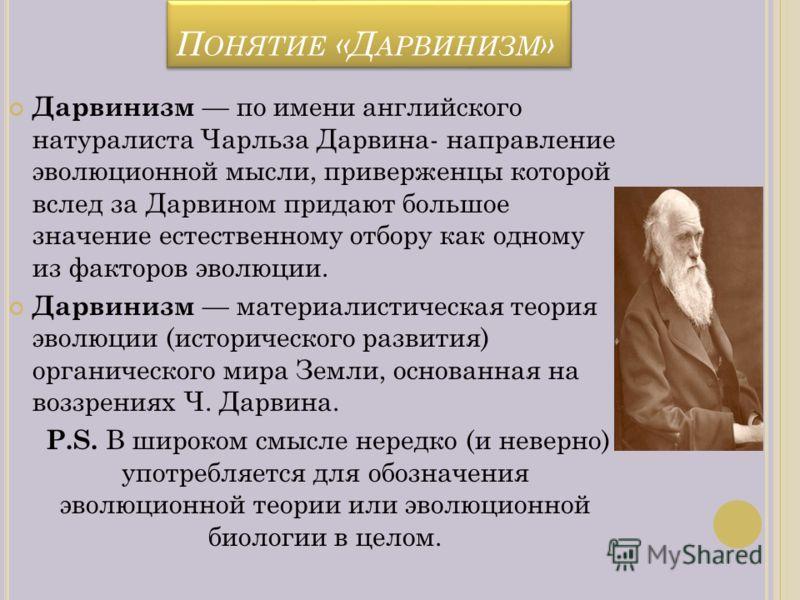 П ОНЯТИЕ «Д АРВИНИЗМ » Дарвинизм по имени английского натуралиста Чарльза Дарвина- направление эволюционной мысли, приверженцы которой вслед за Дарвином придают большое значение естественному отбору как одному из факторов эволюции. Дарвинизм материал