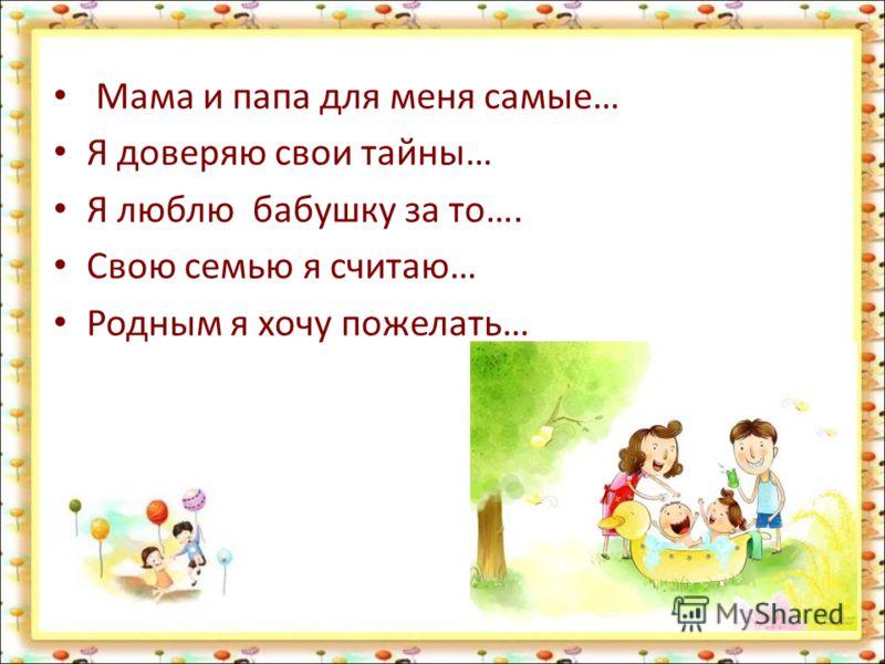 Мама и папа для меня самые… Я доверяю свои тайны… Я люблю бабушку за то…. Свою семью я считаю… Родным я хочу пожелать…