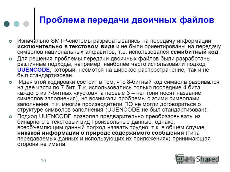 10 Проблема передачи двоичных файлов Изначально SMTP-системы разрабатывались на передачу информации исключительно в текстовом виде и не были ориентированы на передачу символов национальных алфавитов, т.е. использовался семибитный код. Для решения про