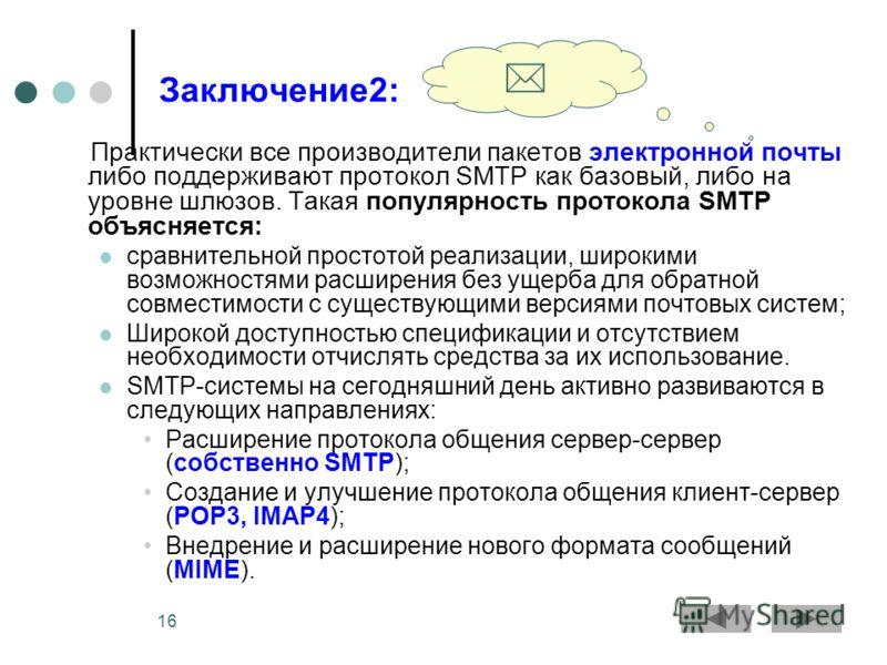 16 Заключение2: Практически все производители пакетов электронной почты либо поддерживают протокол SMTP как базовый, либо на уровне шлюзов. Такая популярность протокола SMTP объясняется: сравнительной простотой реализации, широкими возможностями расш
