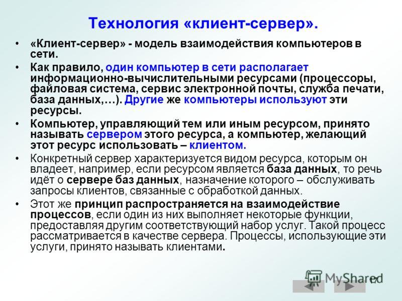 17 Технология «клиент-сервер». «Клиент-сервер» - модель взаимодействия компьютеров в сети. Как правило, один компьютер в сети располагает информационно-вычислительными ресурсами (процессоры, файловая система, сервис электронной почты, служба печати,
