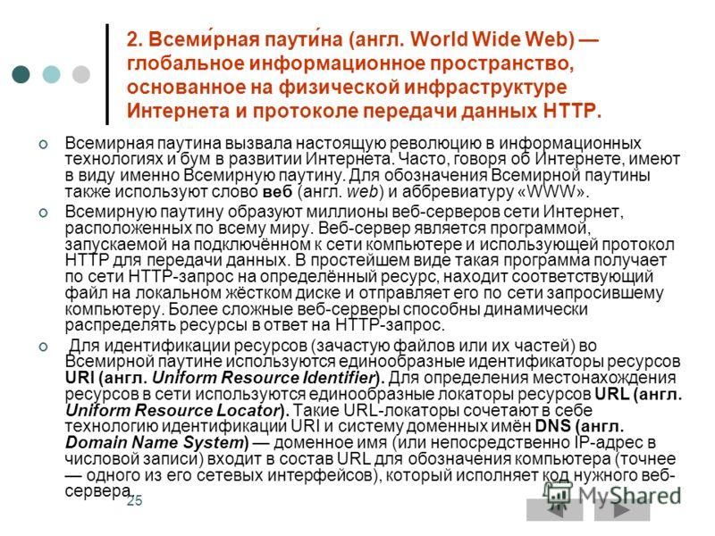 25 2. Всеми́рная паути́на (англ. World Wide Web) глобальное информационное пространство, основанное на физической инфраструктуре Интернета и протоколе передачи данных HTTP. Всемирная паутина вызвала настоящую революцию в информационных технологиях и