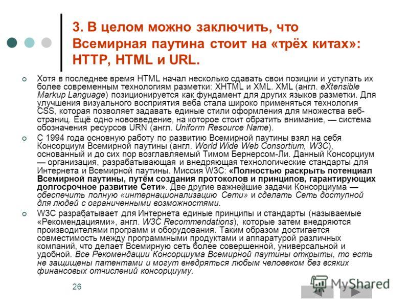 26 3. В целом можно заключить, что Всемирная паутина стоит на «трёх китах»: HTTP, HTML и URL. Хотя в последнее время HTML начал несколько сдавать свои позиции и уступать их более современным технологиям разметки: XHTML и XML. XML (англ. eXtensible Ma