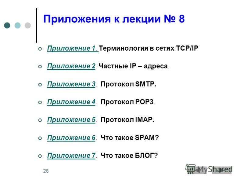 28 Приложения к лекции 8 Приложение 1. Терминология в сетях TCP/IP Приложение 1. Приложение 2. Частные IP – адреса. Приложение 2 Приложение 3. Протокол SMTP. Приложение 3 Приложение 4. Протокол POP3. Приложение 4 Приложение 5. Протокол IMAP. Приложен