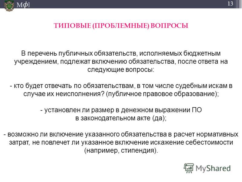 М ] ф М ] ф 13 В перечень публичных обязательств, исполняемых бюджетным учреждением, подлежат включению обязательства, после ответа на следующие вопросы: - кто будет отвечать по обязательствам, в том числе судебным искам в случае их неисполнения? (пу