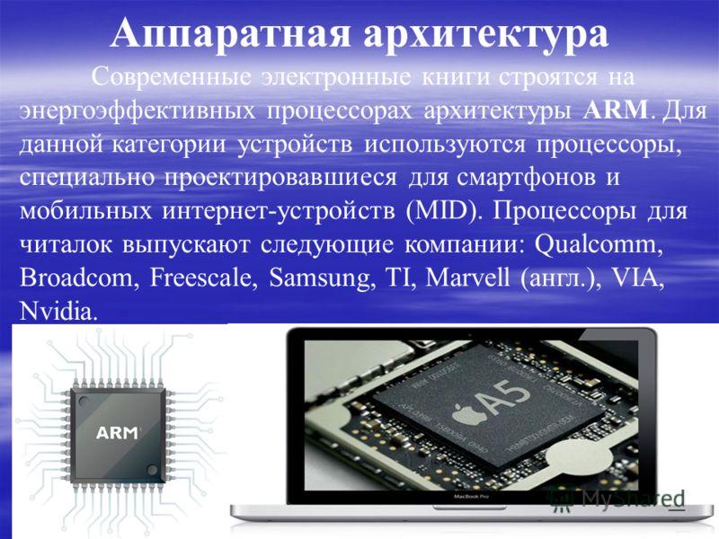 Аппаратная архитектура Современные электронные книги строятся на энергоэффективных процессорах архитектуры ARM. Для данной категории устройств используются процессоры, специально проектировавшиеся для смартфонов и мобильных интернет-устройств (MID).