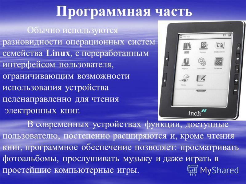 Программная часть Обычно используются разновидности операционных систем семейства Linux, с переработанным интерфейсом пользователя, ограничивающим возможности использования устройства целенаправленно для чтения электронных книг. В современных устройс