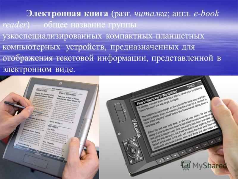 Электронная книга (разг. читалка; англ. e-book reader) общее название группы узкоспециализированных компактных планшетных компьютерных устройств, предназначенных для отображения текстовой информации, представленной в электронном виде.