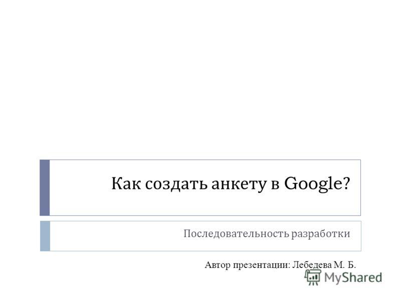 Как создать анкету в Google? Последовательность разработки Автор презентации: Лебедева М. Б.