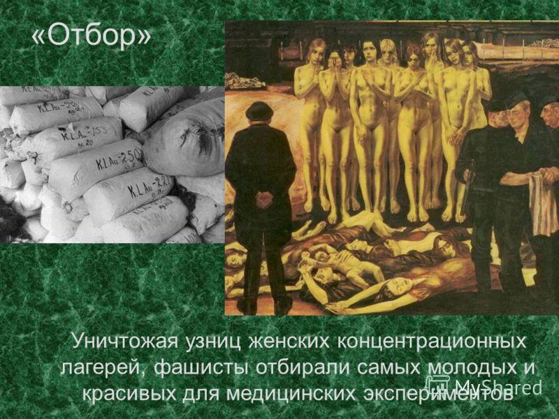 «Отбор» Уничтожая узниц женских концентрационных лагерей, фашисты отбирали самых молодых и красивых для медицинских экспериментов