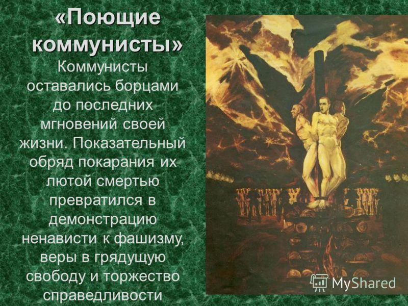 «Поющие коммунисты» Коммунисты оставались борцами до последних мгновений своей жизни. Показательный обряд покарания их лютой смертью превратился в демонстрацию ненависти к фашизму, веры в грядущую свободу и торжество справедливости