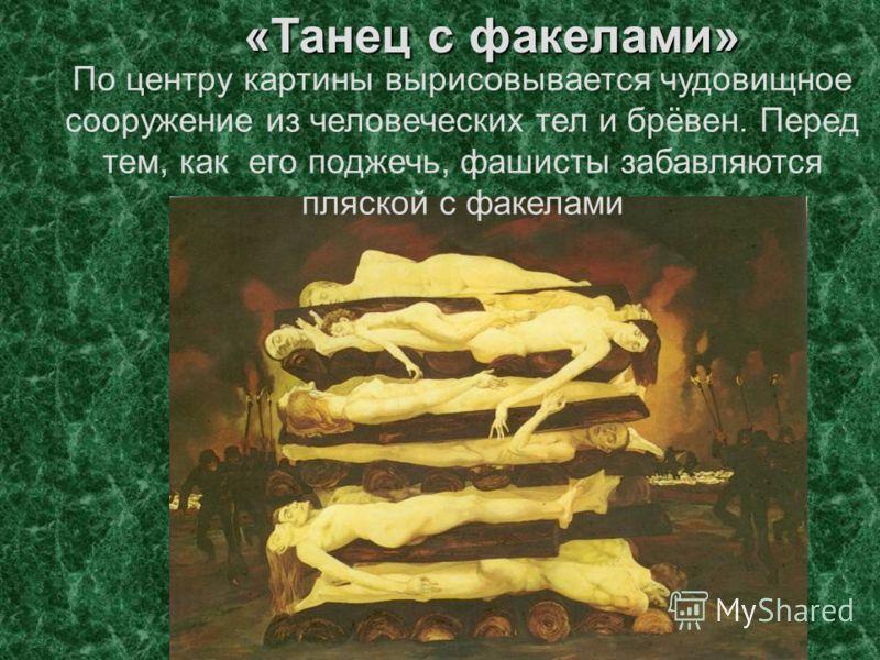 «Танец с факелами» По центру картины вырисовывается чудовищное сооружение из человеческих тел и брёвен. Перед тем, как его поджечь, фашисты забавляются пляской с факелами