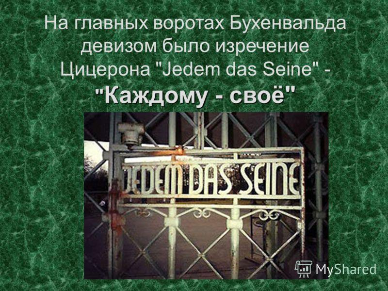 Каждому - своё На главных воротах Бухенвальда девизом было изречение Цицерона Jedem das Seine -  Каждому - своё
