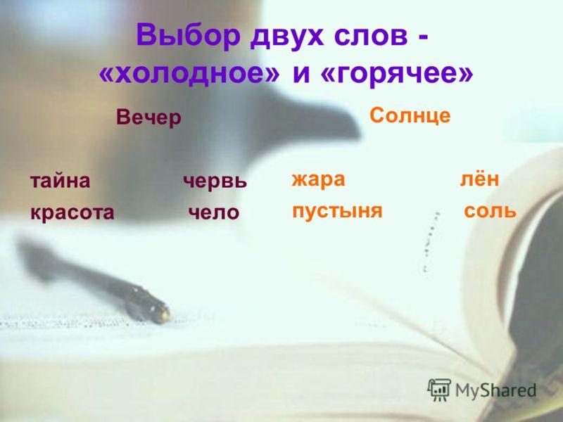 Выбор двух слов - «холодное» и «горячее» Вечер тайна червь красота чело Солнце жара лён пустыня соль