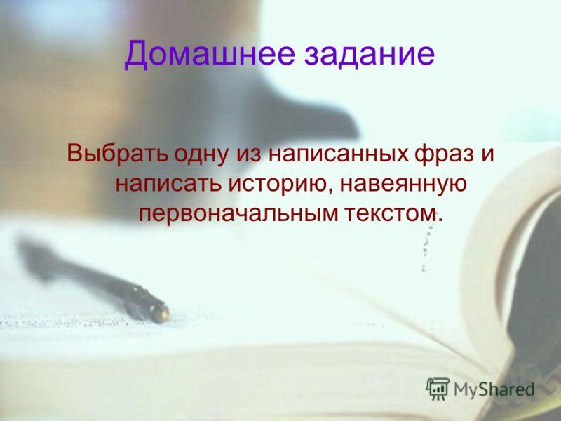 Домашнее задание Выбрать одну из написанных фраз и написать историю, навеянную первоначальным текстом.