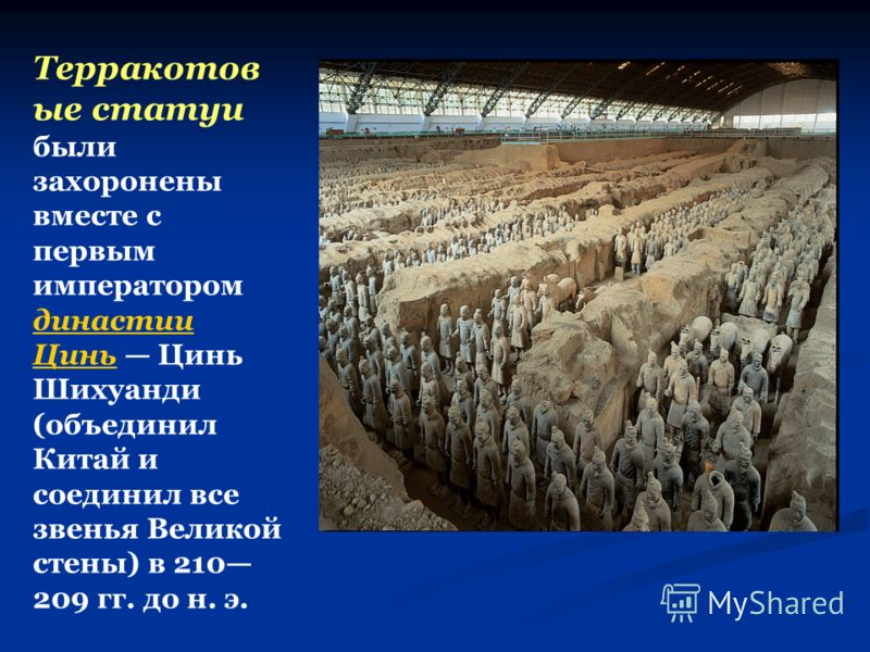 Терракотов ые статуи были захоронены вместе с первым императором династии Цинь Цинь Шихуанди (объединил Китай и соединил все звенья Великой стены) в 210 209 гг. до н. э. династии Цинь