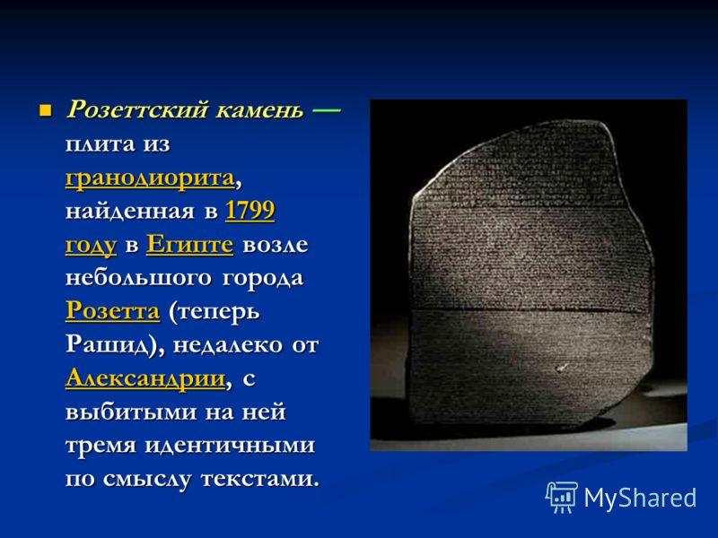Розеттский камень плита из гранодиорита, найденная в 1799 году в Египте возле небольшого города Розетта (теперь Рашид), недалеко от Александрии, с выбитыми на ней тремя идентичными по смыслу текстами. Розеттский камень плита из гранодиорита, найденна