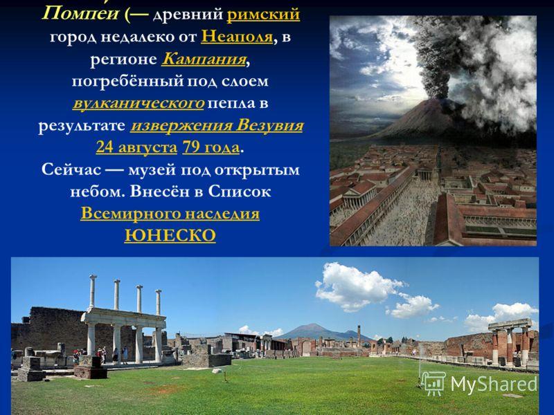 Помпеи ( древний римский город недалеко от Неаполя, в регионе Кампания, погребённый под слоем вулканического пепла в результате извержения Везувия 24 августа 79 года.римскийНеаполяКампания вулканическогоизвержения Везувия 24 августа79 года Сейчас муз