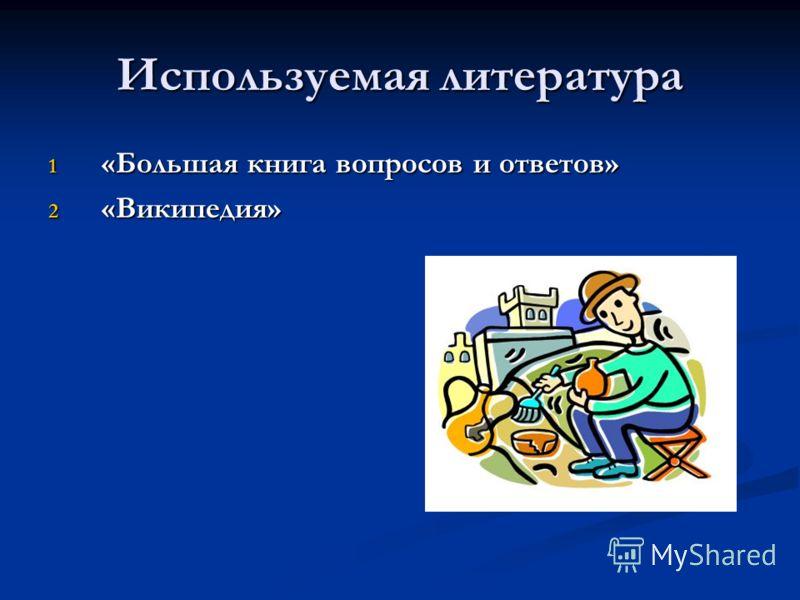 Используемая литература 1 «Большая книга вопросов и ответов» 2 «Википедия»