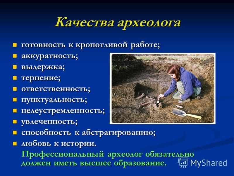 Качества археолога готовность к кропотливой работе; готовность к кропотливой работе; аккуратность; аккуратность; выдержка; выдержка; терпение; терпение; ответственность; ответственность; пунктуальность; пунктуальность; целеустремленность; целеустремл