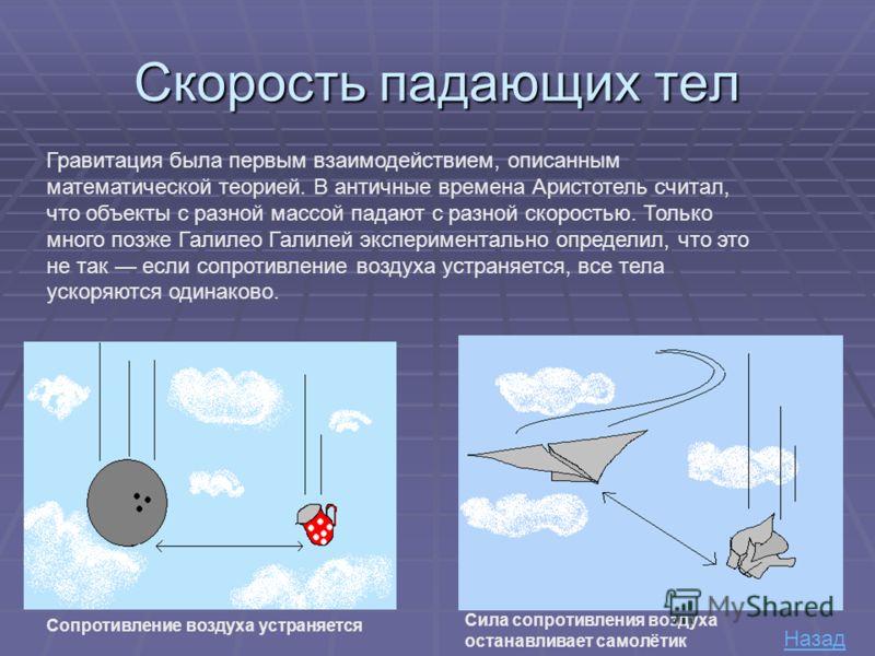 Скорость падающих тел Гравитация была первым взаимодействием, описанным математической теорией. В античные времена Аристотель считал, что объекты с разной массой падают с разной скоростью. Только много позже Галилео Галилей экспериментально определил