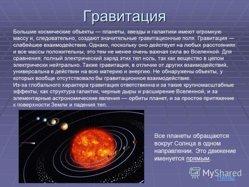 Гравитация Большие космические объекты планеты, звезды и галактики имеют огромную массу и, следовательно, создают значительные гравитационные поля. Гравитация слабейшее взаимодействие. Однако, поскольку оно действует на любых расстояниях и все массы