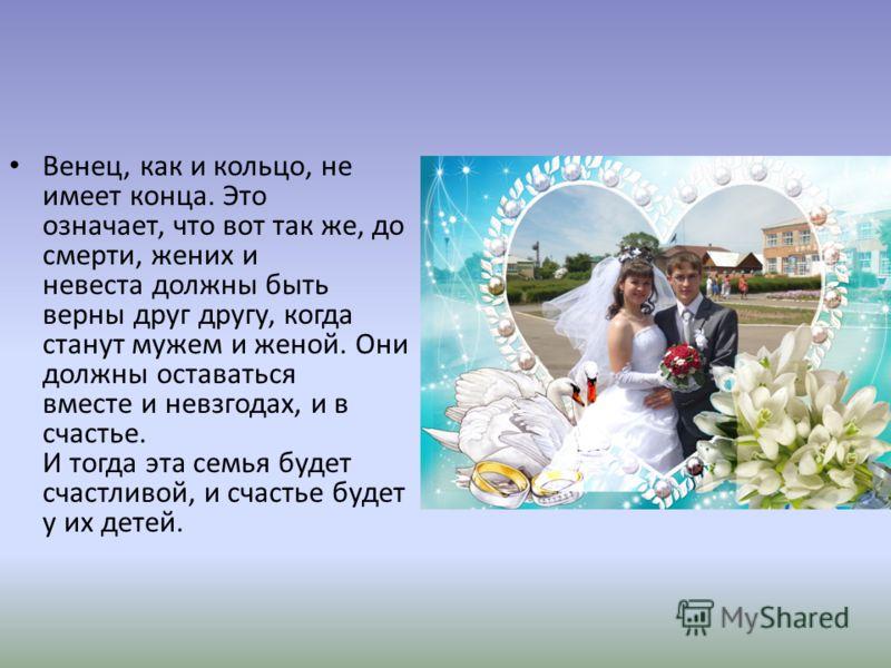 Венец, как и кольцо, не имеет конца. Это означает, что вот так же, до смерти, жених и невеста должны быть верны друг другу, когда станут мужем и женой. Они должны оставаться вместе и невзгодах, и в счастье. И тогда эта семья будет счастливой, и счаст