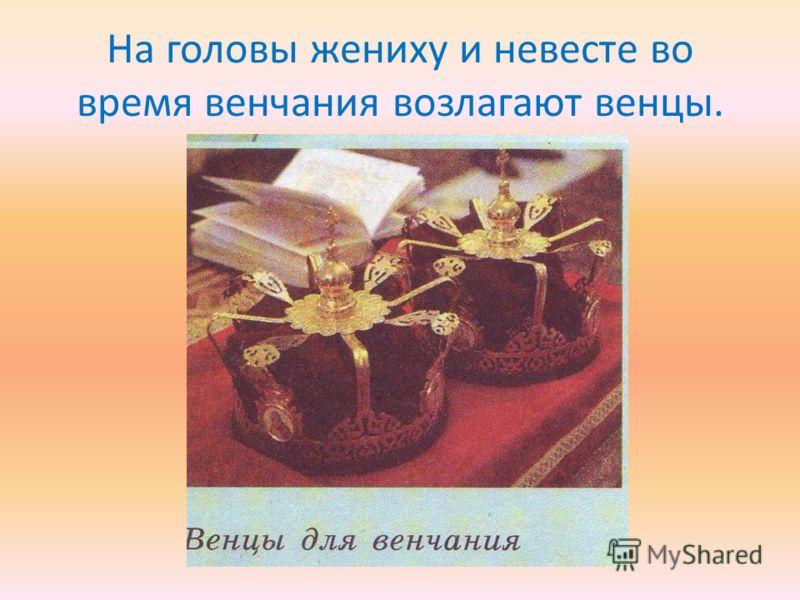 На головы жениху и невесте во время венчания возлагают венцы.