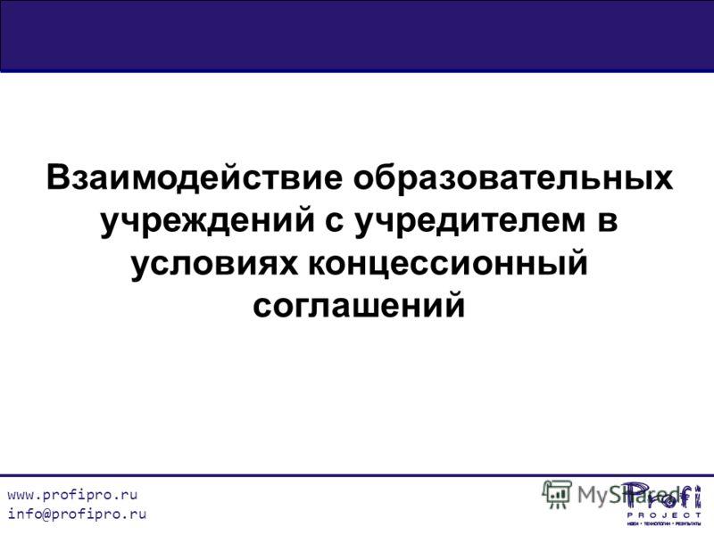 www.profipro.ru info@profipro.ru Взаимодействие образовательных учреждений с учредителем в условиях концессионный соглашений