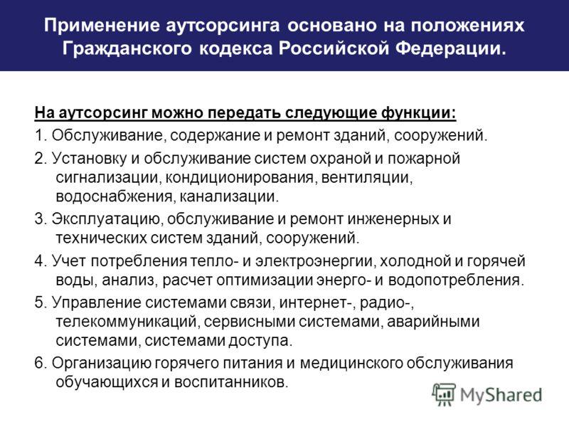 Применение аутсорсинга основано на положениях Гражданского кодекса Российской Федерации. На аутсорсинг можно передать следующие функции: 1. Обслуживание, содержание и ремонт зданий, сооружений. 2. Установку и обслуживание систем охраной и пожарной си