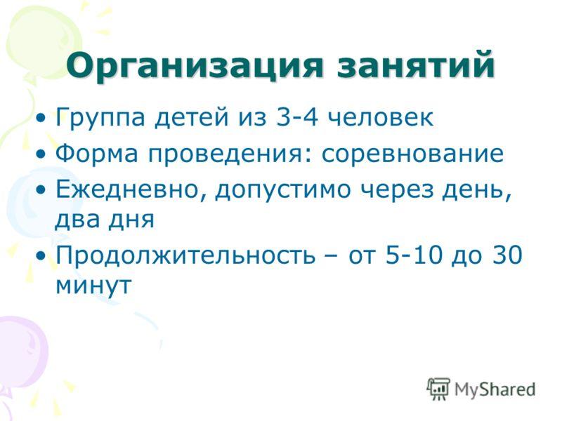 Организация занятий Группа детей из 3-4 человек Форма проведения: соревнование Ежедневно, допустимо через день, два дня Продолжительность – от 5-10 до 30 минут