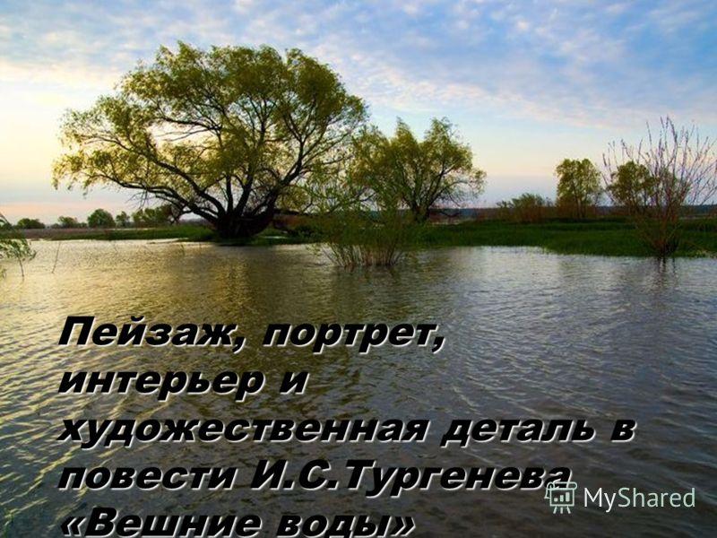 Пейзаж, портрет, интерьер и художественная деталь в повести И.С.Тургенева «Вешние воды»