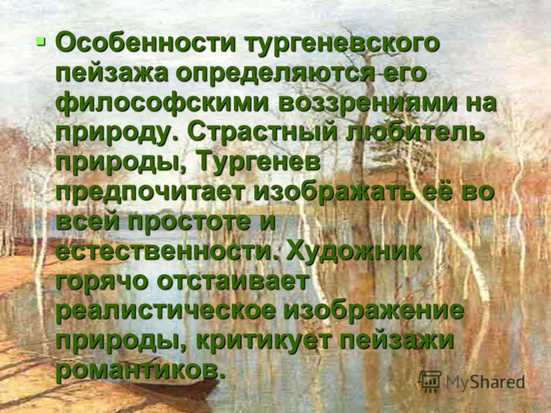 Особенности тургеневского пейзажа определяются его философскими воззрениями на природу. Страстный любитель природы, Тургенев предпочитает изображать её во всей простоте и естественности. Художник горячо отстаивает реалистическое изображение природы,