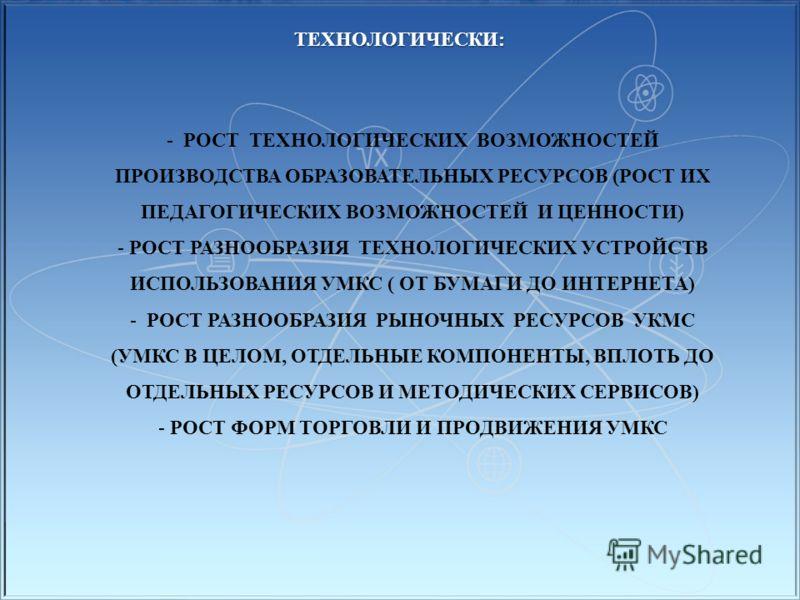 ТЕХНОЛОГИЧЕСКИ: - РОСТ ТЕХНОЛОГИЧЕСКИХ ВОЗМОЖНОСТЕЙ ПРОИЗВОДСТВА ОБРАЗОВАТЕЛЬНЫХ РЕСУРСОВ (РОСТ ИХ ПЕДАГОГИЧЕСКИХ ВОЗМОЖНОСТЕЙ И ЦЕННОСТИ) - РОСТ РАЗНООБРАЗИЯ ТЕХНОЛОГИЧЕСКИХ УСТРОЙСТВ ИСПОЛЬЗОВАНИЯ УМКС ( ОТ БУМАГИ ДО ИНТЕРНЕТА) - РОСТ РАЗНООБРАЗИЯ