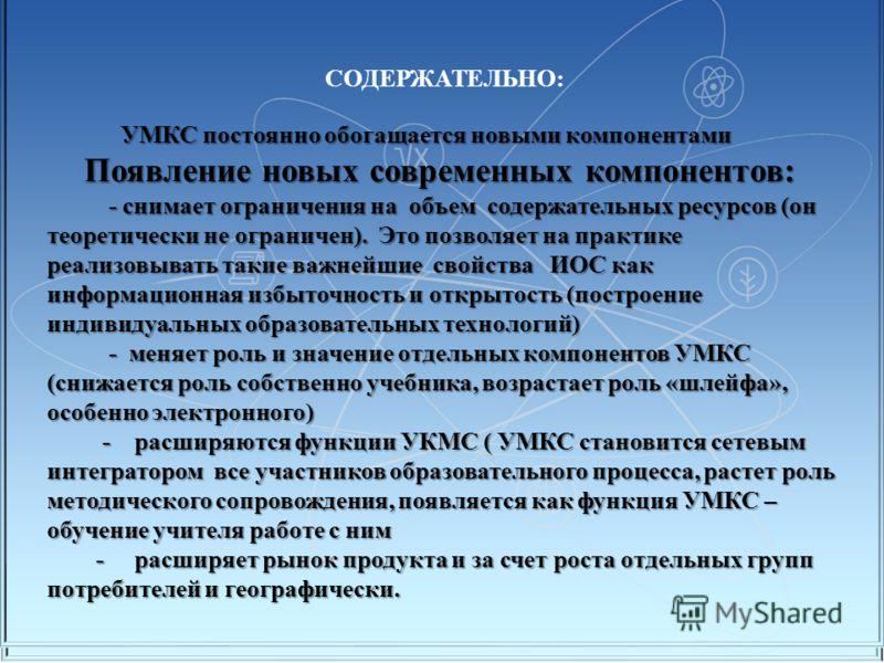 СОДЕРЖАТЕЛЬНО: УМКС постоянно обогащается новыми компонентами УМКС постоянно обогащается новыми компонентами Появление новых современных компонентов: Появление новых современных компонентов: - снимает ограничения на объем содержательных ресурсов (он