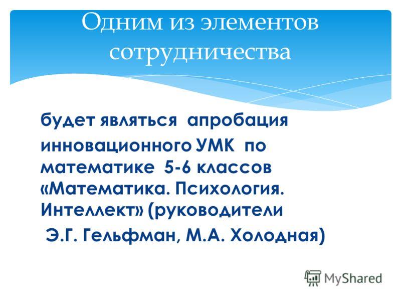 Одним из элементов сотрудничества будет являться апробация инновационного УМК по математике 5-6 классов «Математика. Психология. Интеллект» (руководители Э.Г. Гельфман, М.А. Холодная)