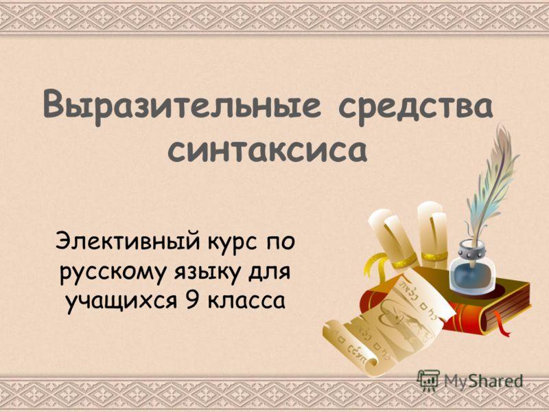 Выразительные средства синтаксиса Элективный курс по русскому языку для учащихся 9 класса