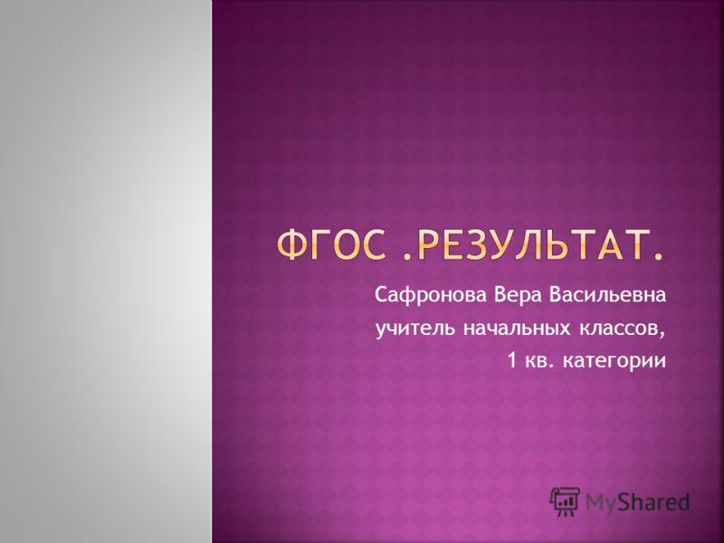 Сафронова Вера Васильевна учитель начальных классов, 1 кв. категории