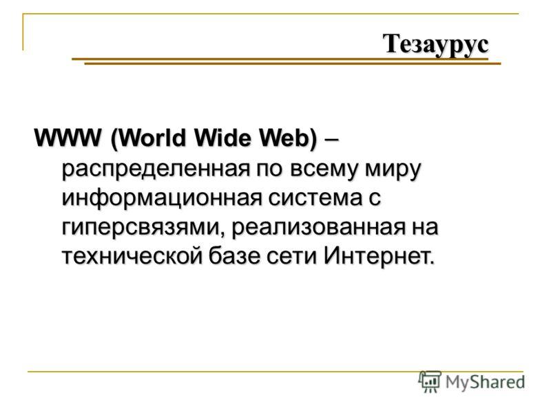 Тезаурус WWW (World Wide Web) – распределенная по всему миру информационная система с гиперсвязями, реализованная на технической базе сети Интернет.