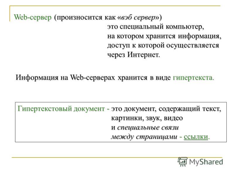 Web-сервер (произносится как «вэб сервер») это специальный компьютер, на котором хранится информация, доступ к которой осуществляется через Интернет. Информация на Web-серверах хранится в виде гипертекста. Гипертекстовый документ - это документ, соде