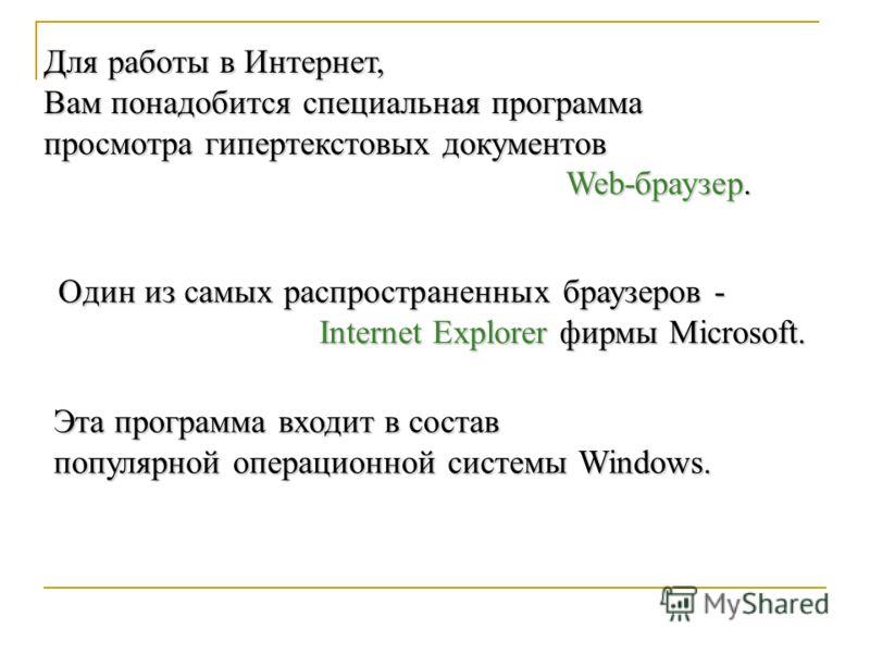 Для работы в Интернет, Вам понадобится специальная программа просмотра гипертекстовых документов Web-браузер. Один из самых распространенных браузеров - Internet Explorer фирмы Microsoft. Эта программа входит в состав популярной операционной системы