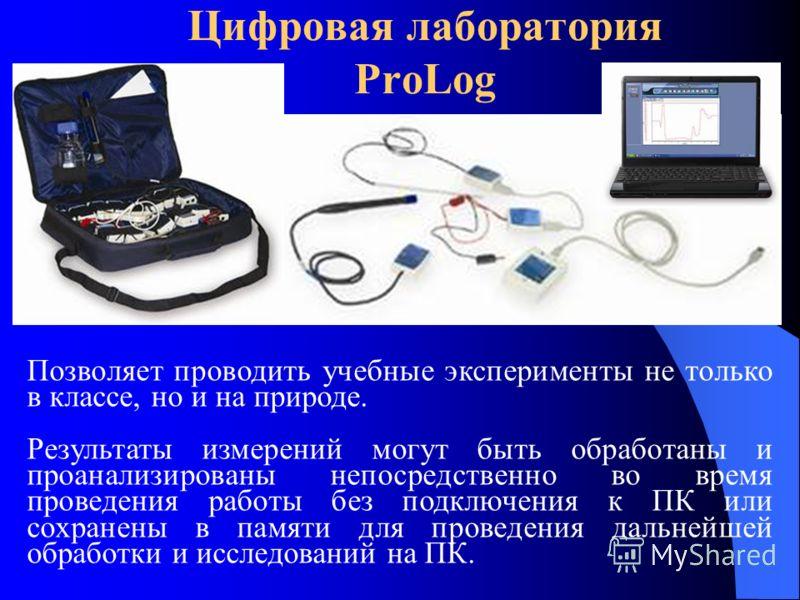 Цифровая лаборатория ProLog Позволяет проводить учебные эксперименты не только в классе, но и на природе. Результаты измерений могут быть обработаны и проанализированы непосредственно во время проведения работы без подключения к ПК или сохранены в па
