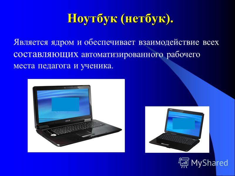 Ноутбук (нетбук). Является ядром и обеспечивает взаимодействие всех составляющих автоматизированного рабочего места педагога и ученика.
