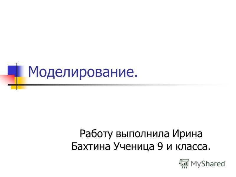 Моделирование. Работу выполнила Ирина Бахтина Ученица 9 и класса.