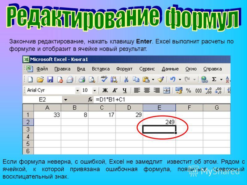 Закончив редактирование, нажать клавишу Enter. Excel выполнит расчеты по формуле и отобразит в ячейке новый результат. Если формула неверна, с ошибкой, Excel не замедлит известит об этом. Рядом с ячейкой, к которой привязана ошибочная формула, появит