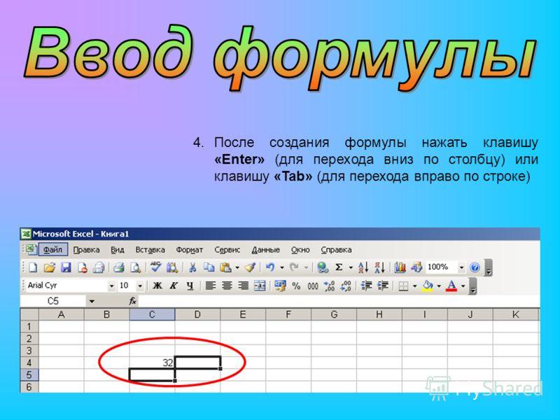 4.После создания формулы нажать клавишу «Enter» (для перехода вниз по столбцу) или клавишу «Tab» (для перехода вправо по строке)