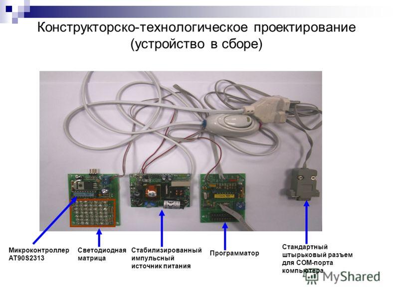 Конструкторско-технологическое проектирование (устройство в сборе) Стабилизированный импульсный источник питания Программатор Микроконтроллер AT90S2313 Светодиодная матрица Стандартный штырьковый разъем для COM-порта компьютера