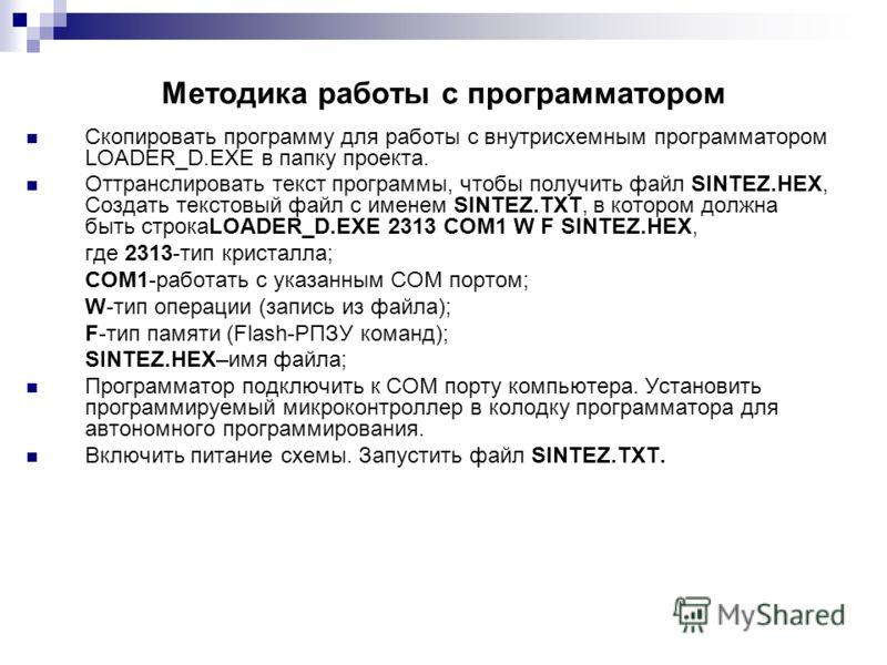 Методика работы с программатором Скопировать программу для работы с внутрисхемным программатором LOADER_D.EXE в папку проекта. Оттранслировать текст программы, чтобы получить файл SINTEZ.HEX, Создать текстовый файл с именем SINTEZ.TXT, в котором долж